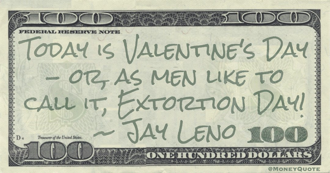 Today is Valentine's Day - or, as men like to call it, Extortion Day! Quote