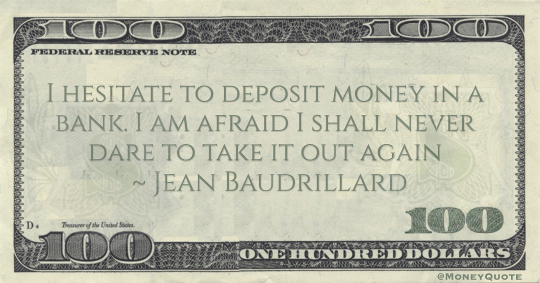 Jean Baudrillard I hesitate to deposit money in a bank. I am afraid I shall never dare to take it out again quote