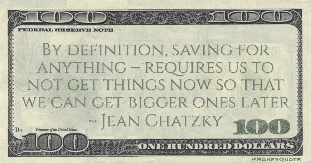 Jean Chatzky By definition, saving for anything – requires us to not get things now so that we can get bigger ones later quote