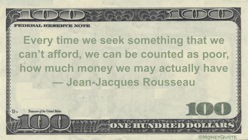 Every time we seek something that we can't afford, we can be counted as poor, how much money we may actually have Quote