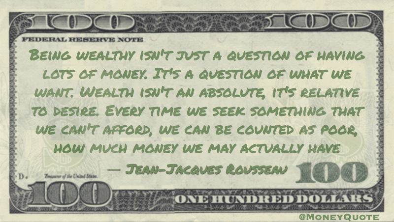 Being wealthy isn't a question of having lots of money, it's relative to desire. Seek something we can't afford, we can be counted as poor Quote