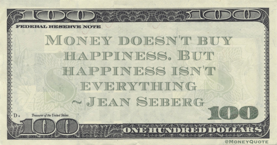 Money doesn't buy happiness. But happiness isn't everything Quote