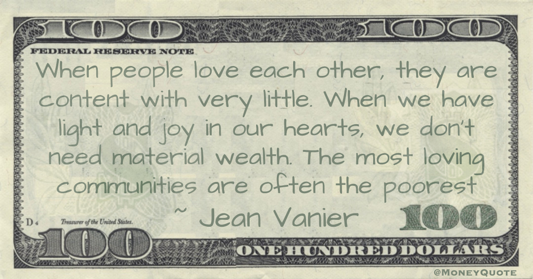When people love each other, they are content with very little. When we have light and joy in our hearts, we don't need material wealth. The most loving communities are often the poorest Quote
