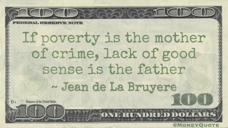 If poverty is the mother of crime, lack of good sense is the father Quote