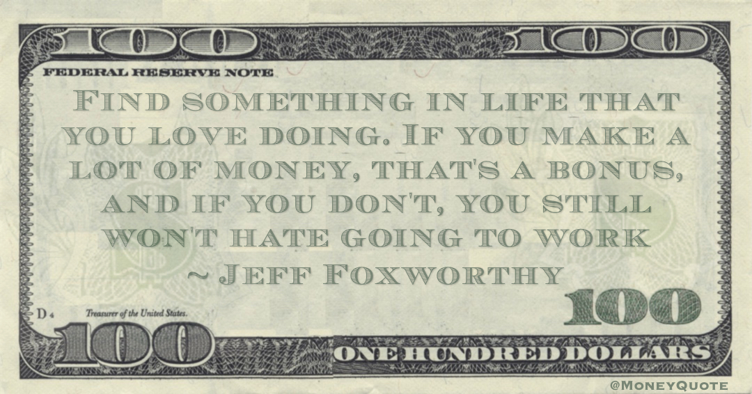 Find something in life that you love doing. If you make a lot of money, that's a bonus, and if you don't, you still won't hate going to work Quote