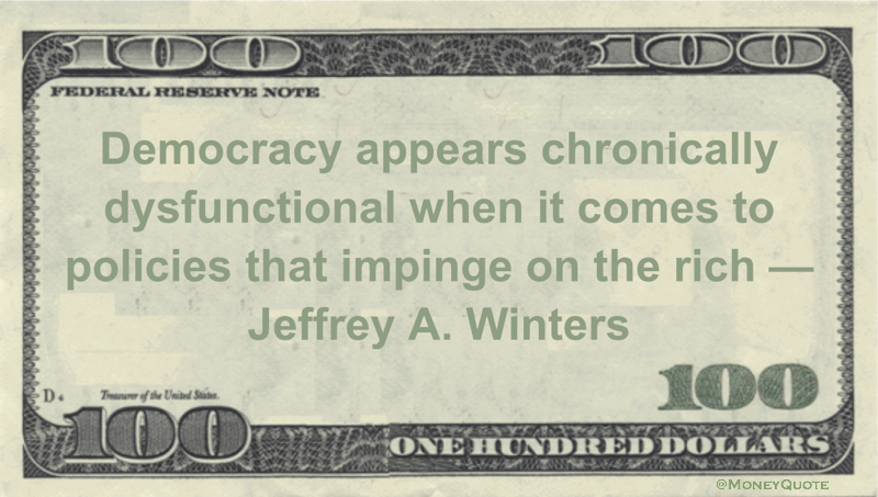 Democracy appears chronically dysfunctional when it comes to policies that impinge on the rich Quote