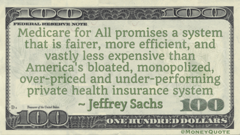 Medicare for All promises a system that is fairer, more efficient, and vastly less expensive than America's bloated, monopolized, over-priced and under-performing private health insurance system Quote