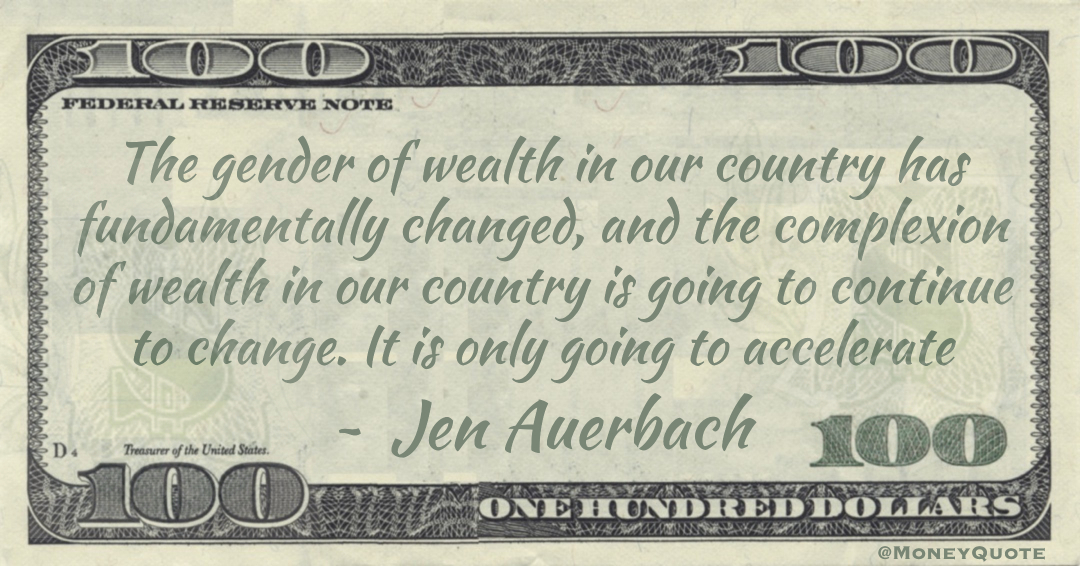 The gender of wealth in our country has fundamentally changed, and the complexion of wealth in our country is going to continue to change. It is only going to accelerate Quote