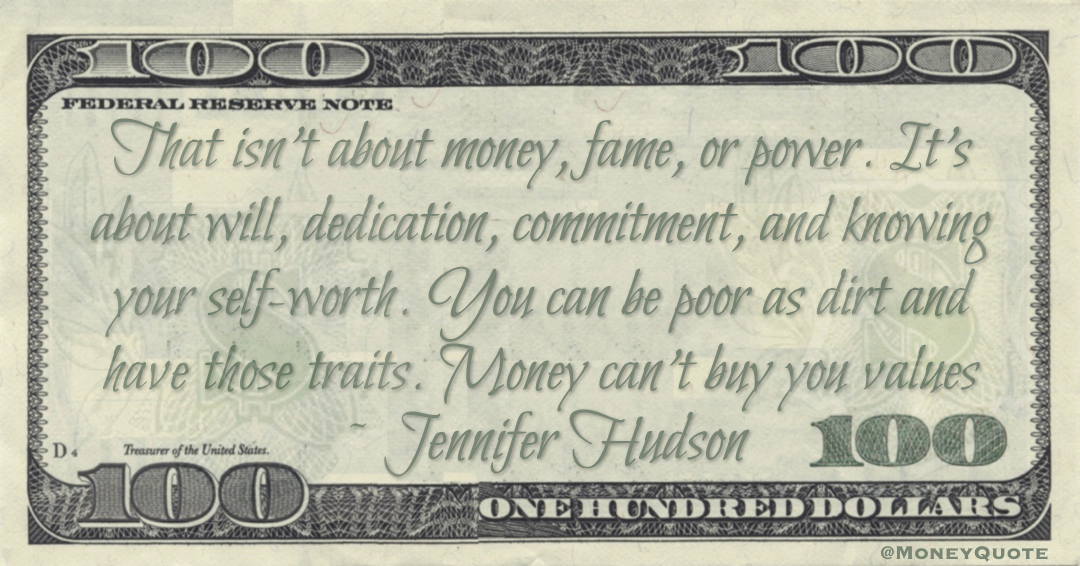 Self-worth. You can be poor as dirt and have those traits. Money can't buy you values Quote