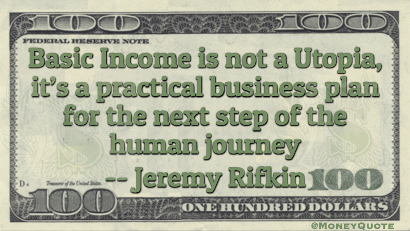 Basic Income is not a utopia, it's a practical business plan for the next step of the human journey Quote