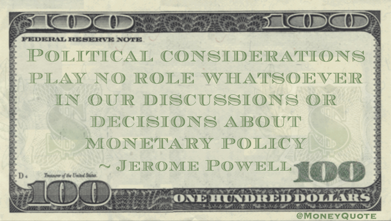 Political considerations play no role whatsoever in our discussions or decisions about monetary policy Quote