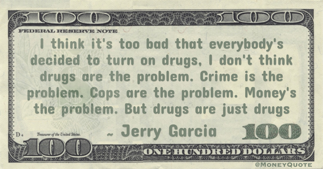 I think it's too bad that everybody's decided to turn on drugs, I don't think drugs are the problem. Crime is the problem. Cops are the problem. Money's the problem. But drugs are just drugs Quote