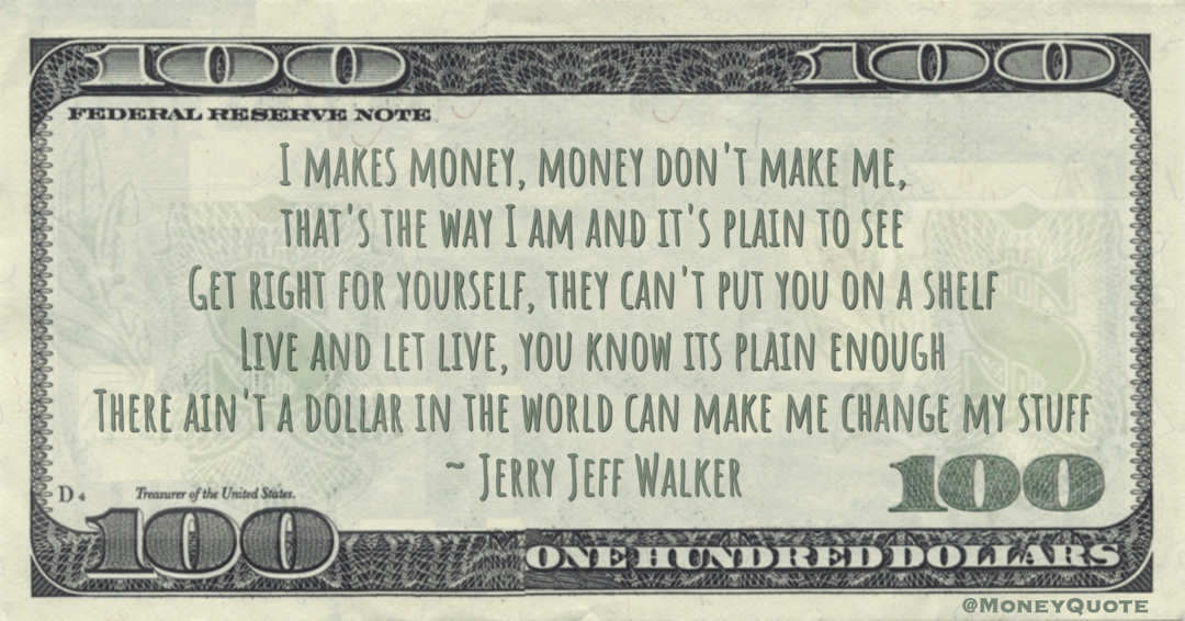 I makes money, money don't make me, that's the way I am and it's plain to see, There ain't a dollar in the world can make me change my stuff Quote