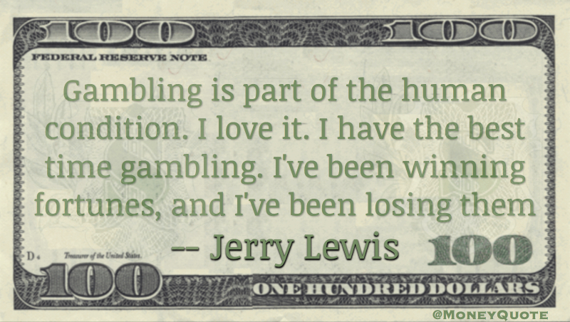 Gambling is part of the human condition. I love it. I have the best time gambling. I've been winning fortunes, and I've been losing them Quote