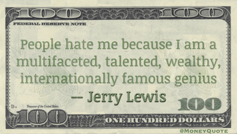 People hate me because I am a multifaceted, talented, wealthy, internationally famous genius Quote