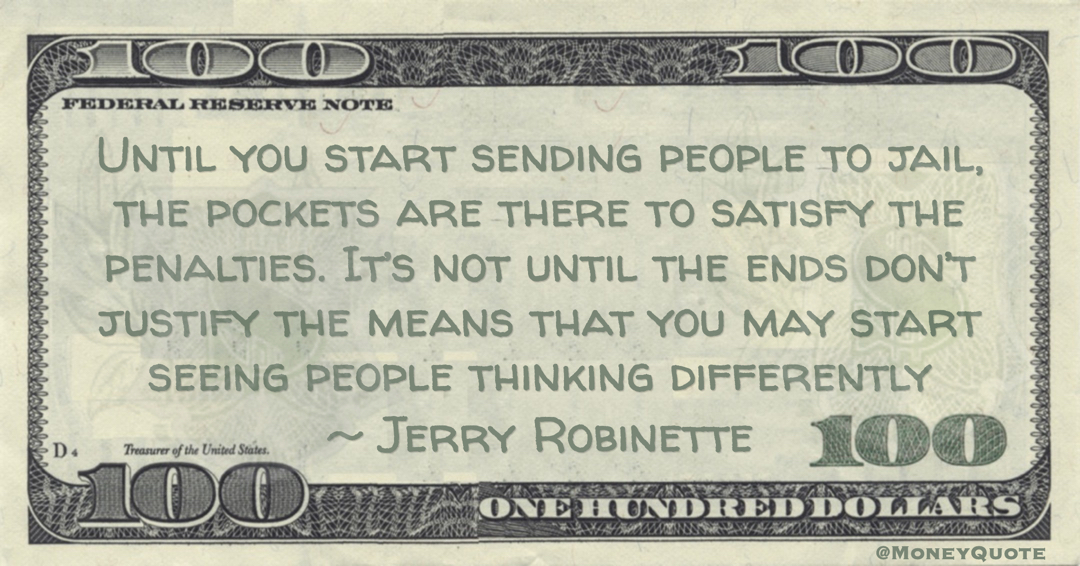 Until you start sending people to jail, the pockets are there to satisfy the penalties. It's not until the ends don't justify the means that you may start seeing people thinking differently Quote