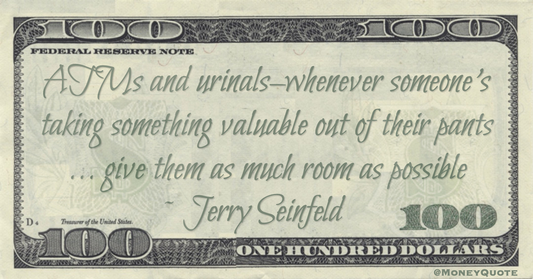 ATMs and urinals–whenever someone's taking something valuable out of their pants ... give them as much room as possible Quote