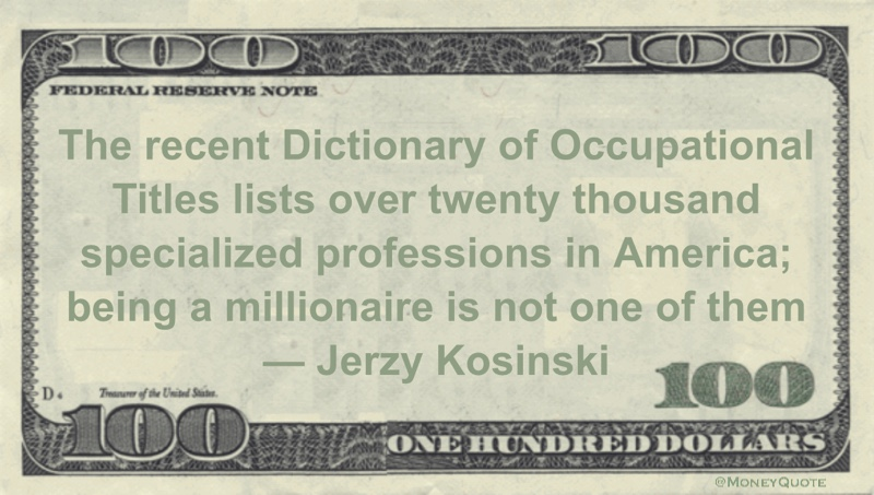 The recent Dictionary of Occupational Titles lists over twenty thousand specialized professions in America; being a millionaire is not one of them Quote