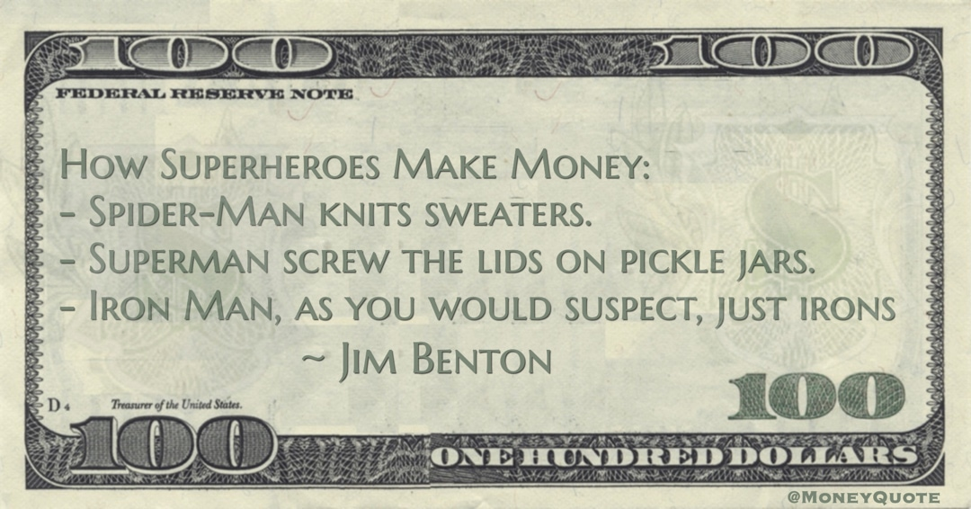 How Superheroes Make Money:  - Spider-Man knits sweaters.  - Superman screw the lids on pickle jars.  - Iron Man, as you would suspect, just irons Quote