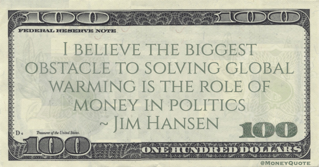Jim Hansen I believe the biggest obstacle to solving global warming is the role of money in politics quote