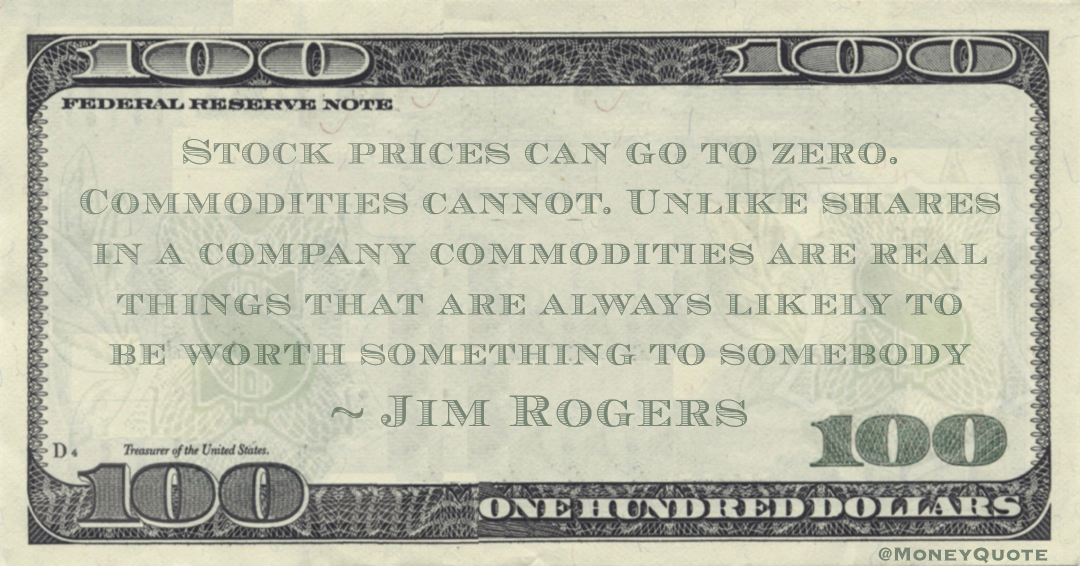 Stock prices can go to zero. Commodities cannot. Unlike shares in a company commodities are real things that are always likely to be worth something to somebody Quote