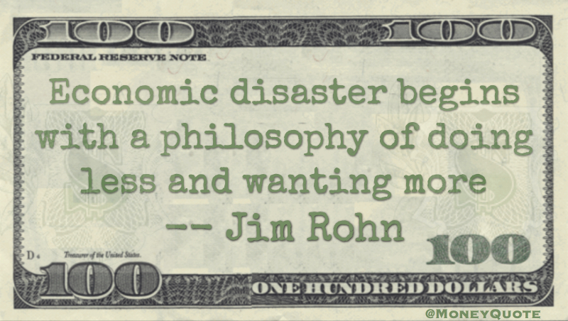 Economic Disaster Comes from a Philosophy of doing less and wanting more Quote
