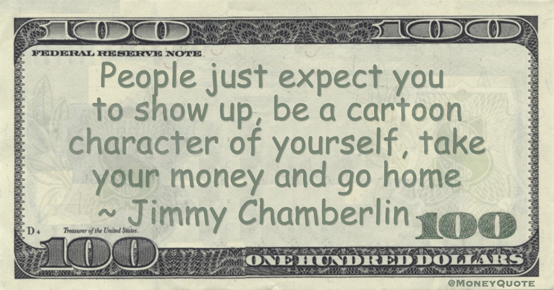 Jimmy Chamberlin People just expect you to show up, be a cartoon character of yourself, take your money and go home quote