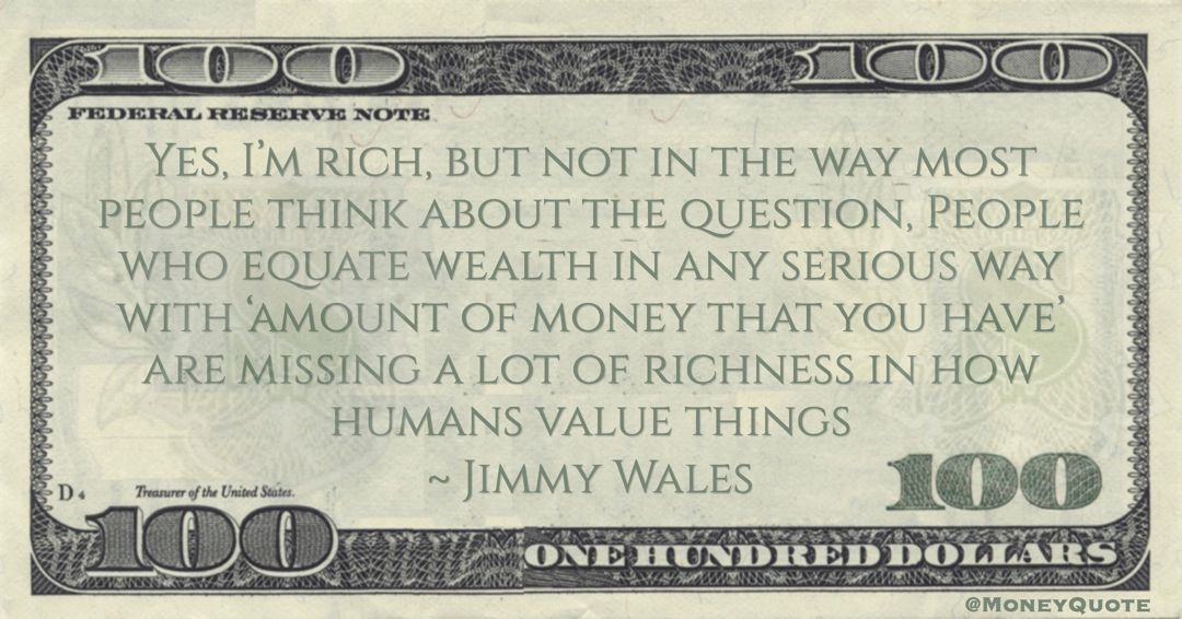 Jimmy Wales Yes, I'm rich, but not in the way most people think about the question, People who equate wealth in any serious way with 'amount of money that you have' are missing a lot of richness in how humans value things quote