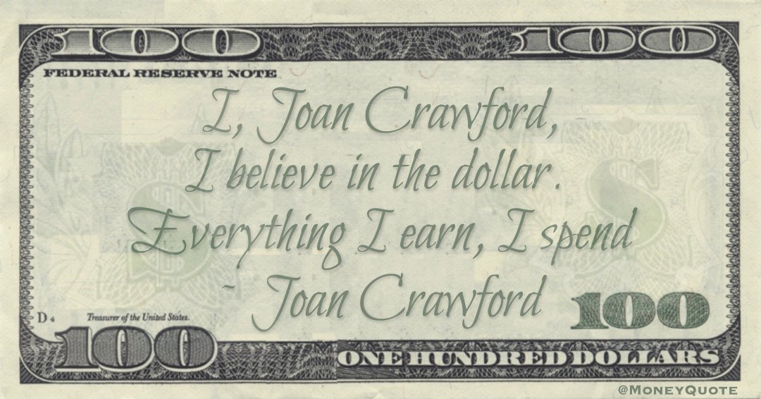 I, Joan Crawford, I believe in the dollar. Everything I earn, I spend Quote