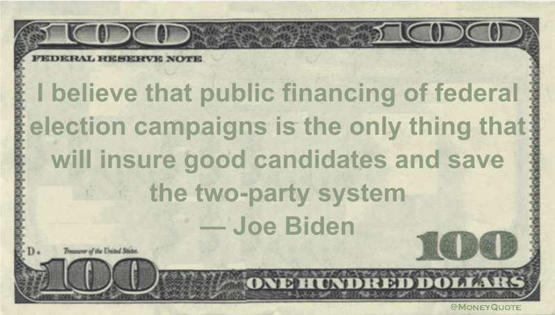 I believe that public financing of federal election campaigns is the only thing that will insure good candidates and save the two-party system Quote