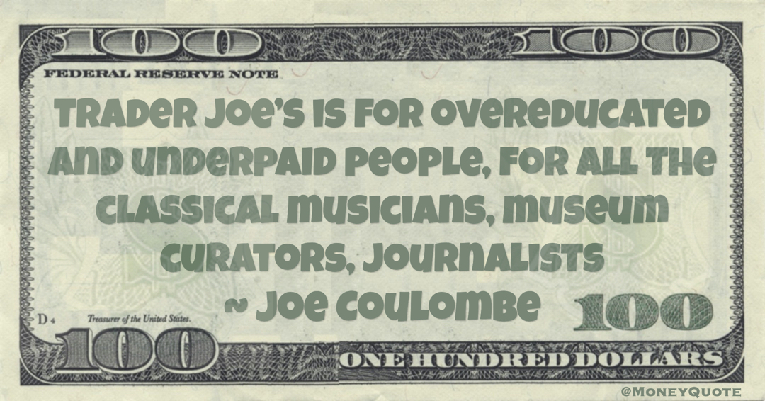 Trader Joe's is for overeducated and underpaid people, for all the classical musicians, museum curators, journalists Quote