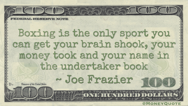 Boxing is the only sport you can get your brain shook, your money took and your name in the undertaker book Quote