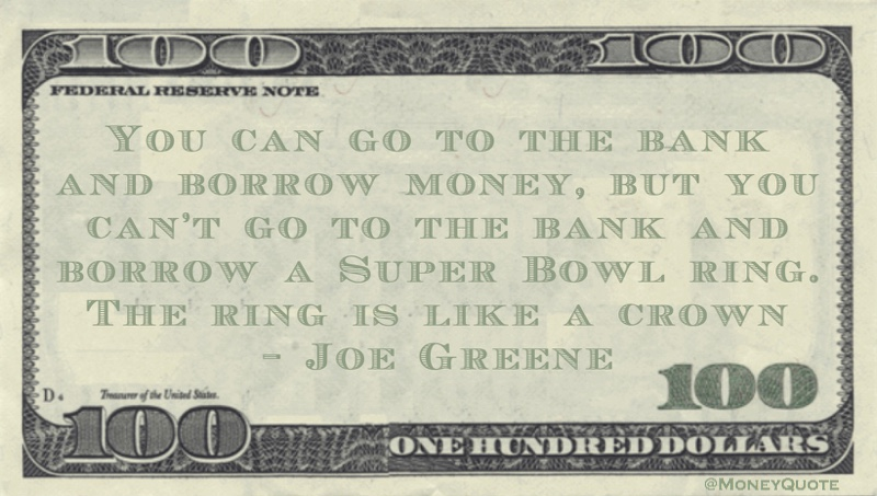 You can go to the bank and borrow money, but you can't go to the bank and borrow a Super Bowl ring. The ring is like a crown Quote