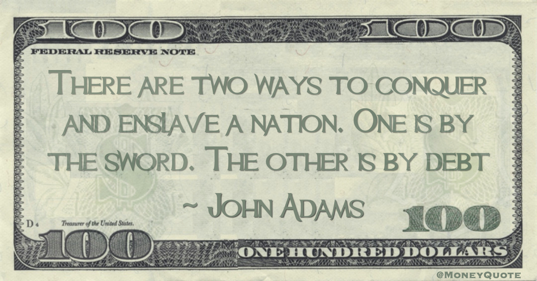 There are two ways to conquer and enslave a nation. One is by the sword. The other is by debt Quote