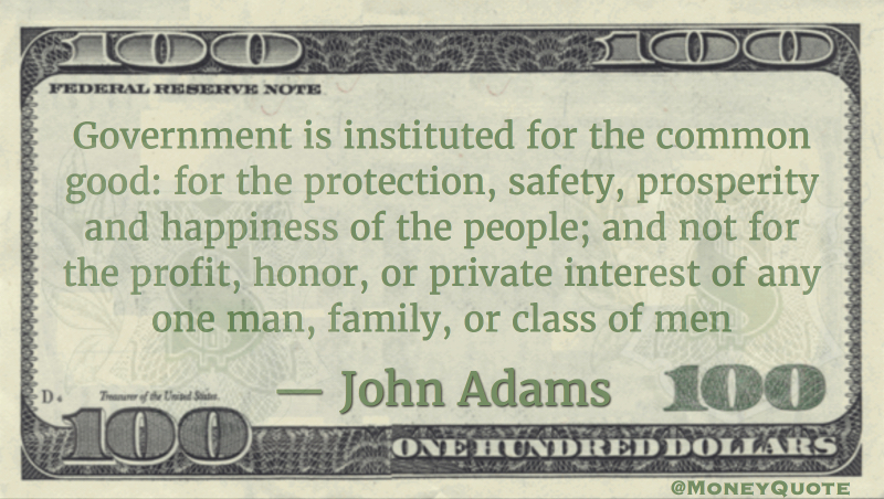 Government is instituted for the common good; for the protection, safety, prosperity, and happiness of the people; and not for profit, honor, or private interest of any one man, family, or class of men Quote