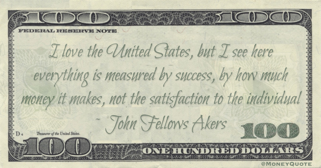everything is measured by success, by how much money it makes, not the satisfaction to the individual Quote