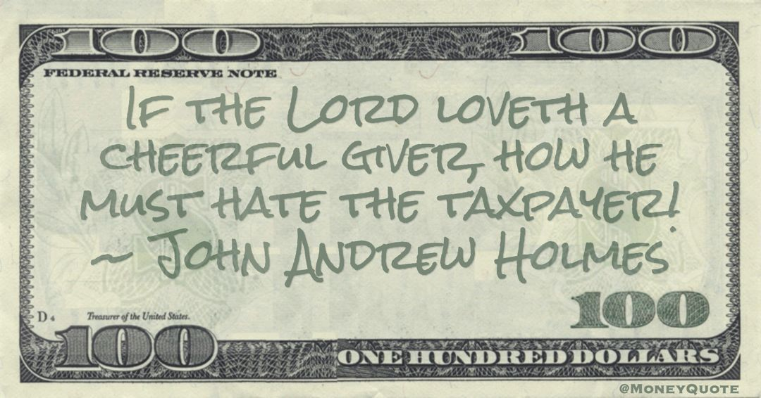 If the Lord loveth a cheerful giver, how he must hate the taxpayer! Quote