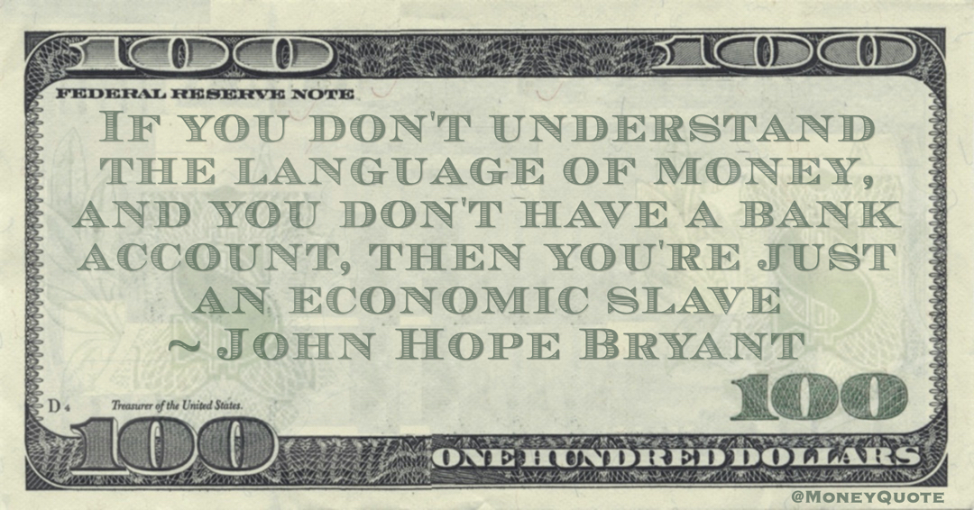If you don't understand the language of money, and you don't have a bank account, then you're just an economic slave Quote