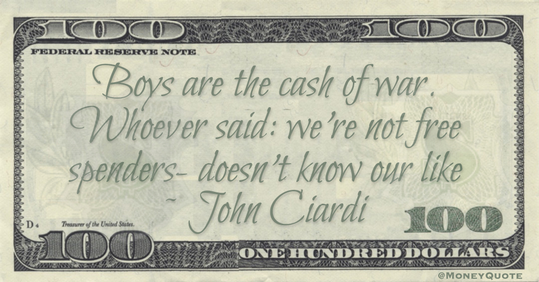 Boys are the cash of war. Whoever said: we're not free spenders- doesn't know our like Quote