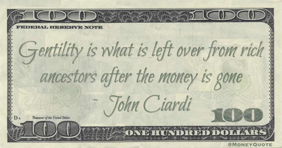 John Ciardi Gentility is what is left over from rich ancestors after the money is gone quote