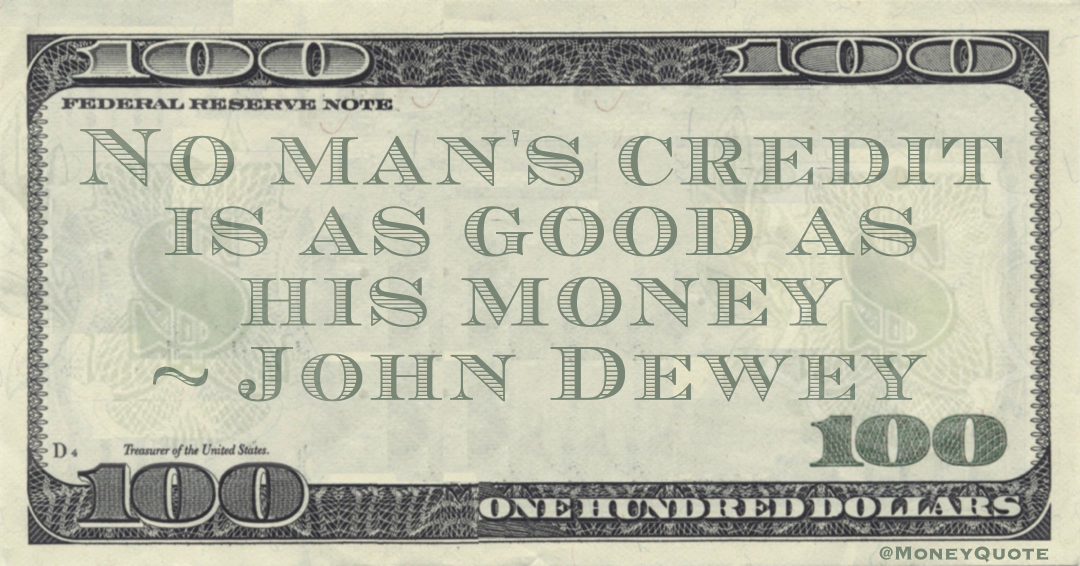 No man's credit is as good as his money Quote