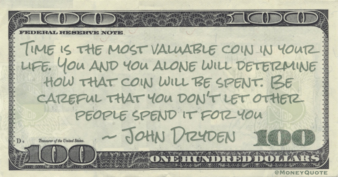 Time is the most valuable coin in your life. You and you alone will determine how that coin will be spent. Be careful that you don't let other people spend it for you Quote