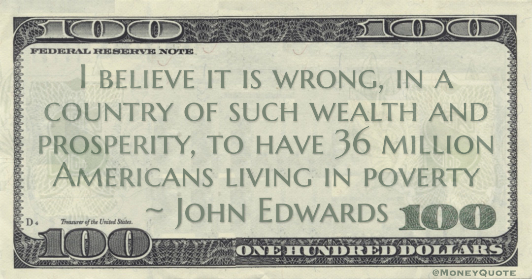 I believe it is wrong, in a country of such wealth and prosperity, to have 36 million Americans living in poverty Quote