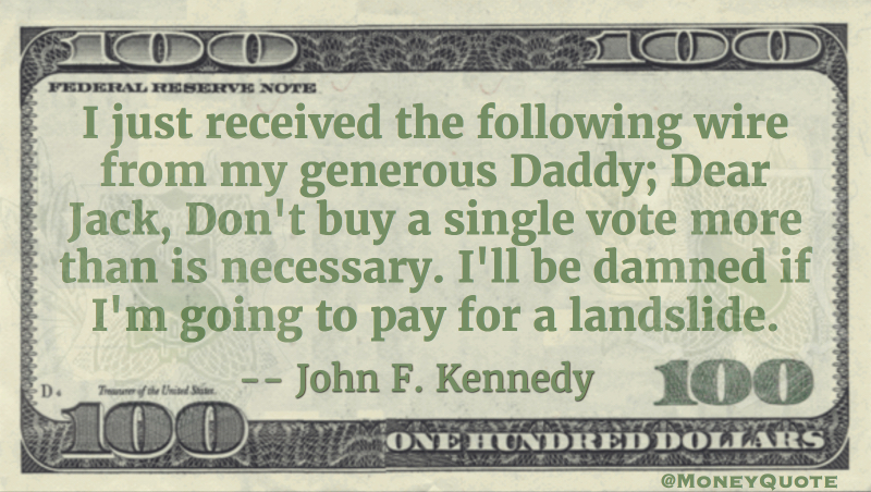 Daddy - Dear Jack, Don't buy a single vote more than is necessary John F. Kennedy Quote