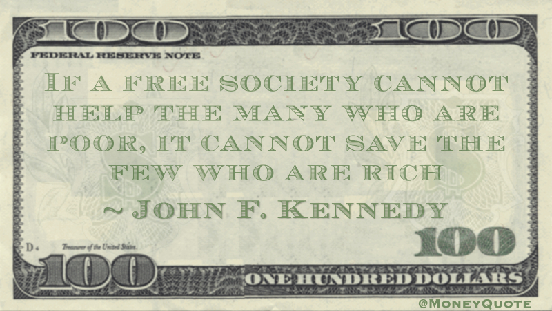 If a free society cannot help the many who are poor, it cannot save the few who are rich Quote