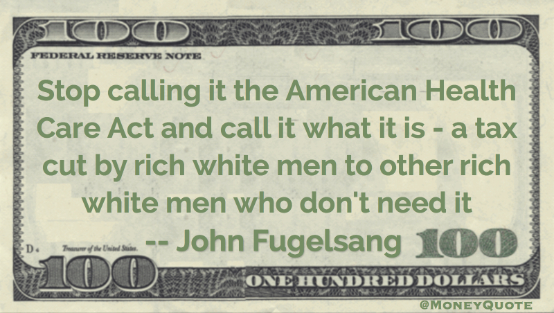 Stop calling it the American Health Care Act and call it what it is - a tax cut by rich white men to other rich white men who don't need it Quote