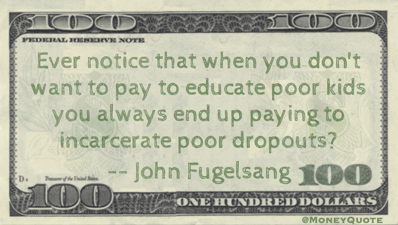 Ever notice that when you don't want to pay to educate poor kids you always end up paying to incarcerate poor dropouts? Quote
