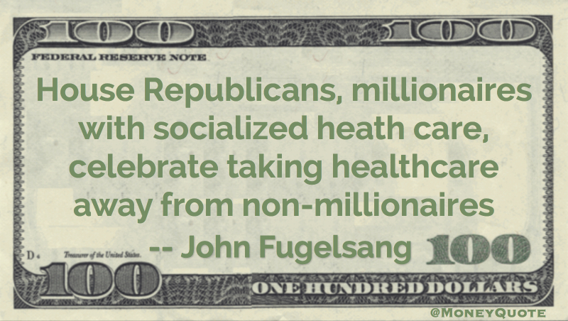 Republican millionaires with socialized health care celebrate taking healthcare away from non-millionaires Quote