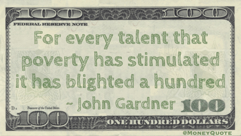 For every talent that poverty has stimulated it has blighted a hundred Quote