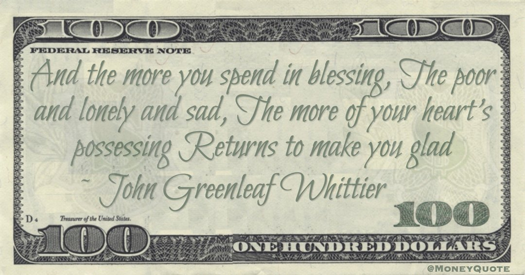 And the more you spend in blessing, The poor and lonely and sad, The more of your heart's possessing Returns to make you glad Quote